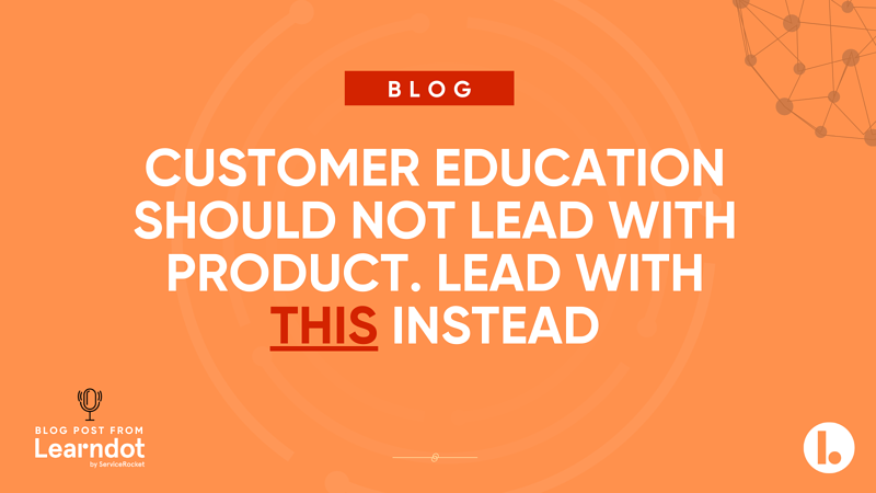 Customer education should not lead with product. Lead with this instead