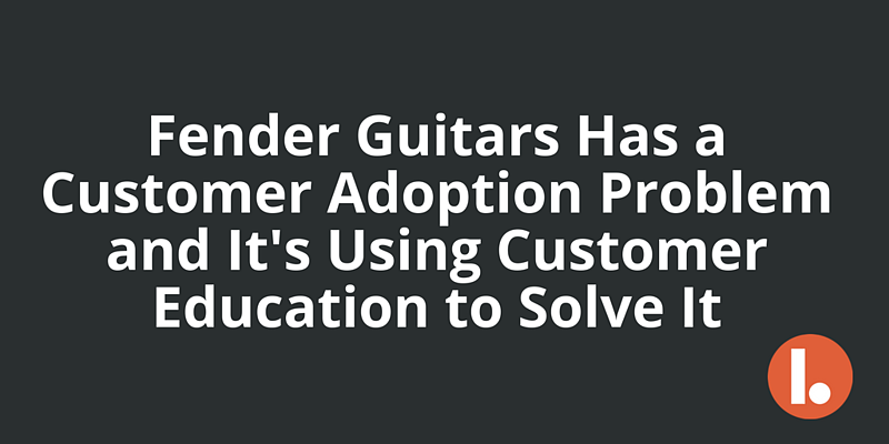 Fender Guitars Has a Customer Adoption Problem and It's Using Customer Education to Solve It