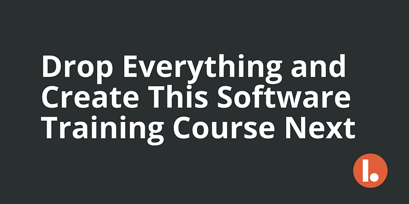 Drop Everything and Create This Software Training Course Next