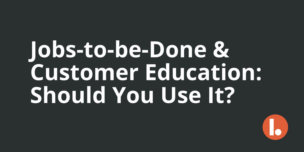 Jobs-to-be-Done & Customer Education: Should You Use It?