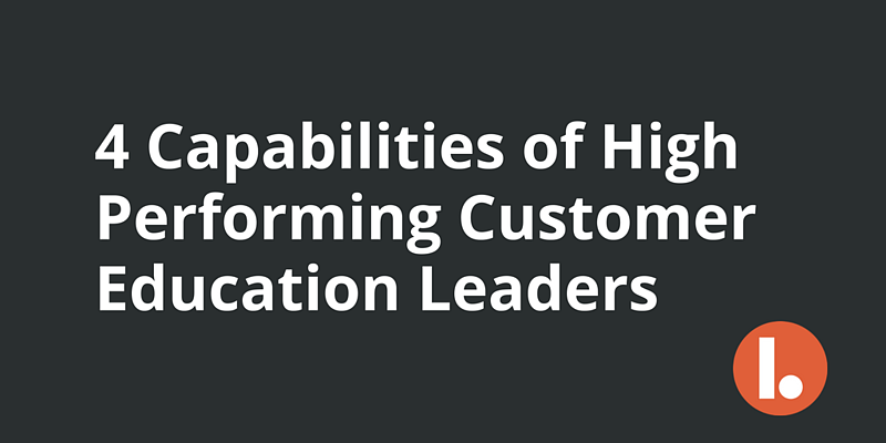 The Four Capabilities of High Performing Customer Education Leaders