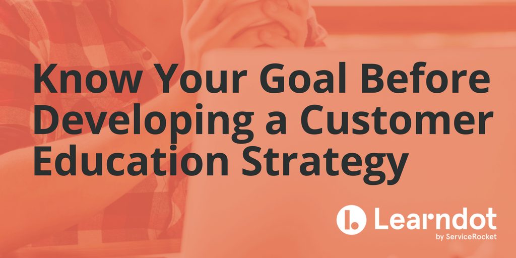 Know Your Goal Before Developing a Customer Education Strategy