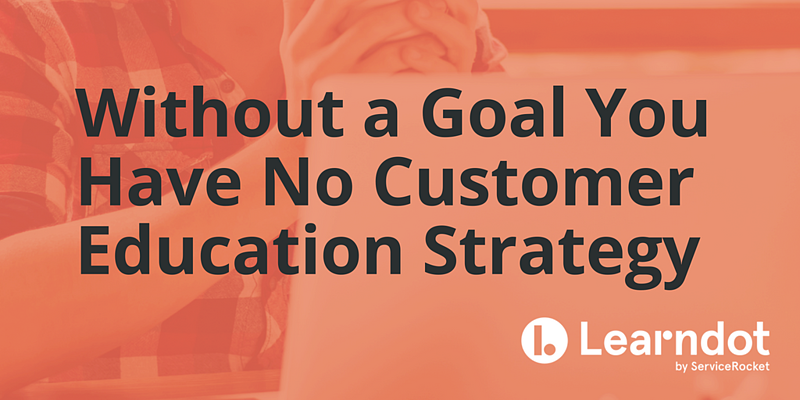 Without a Goal You Have No Customer Education Strategy