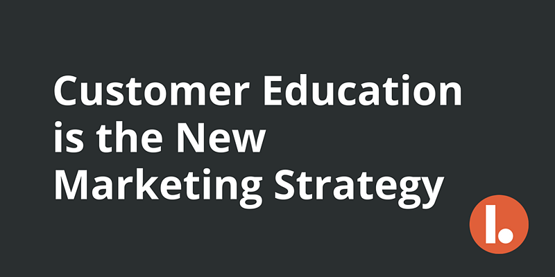 Customer Education is the New Marketing Strategy