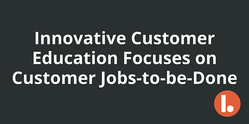Innovative Customer Education Focuses on Customer Jobs-to-be-Done